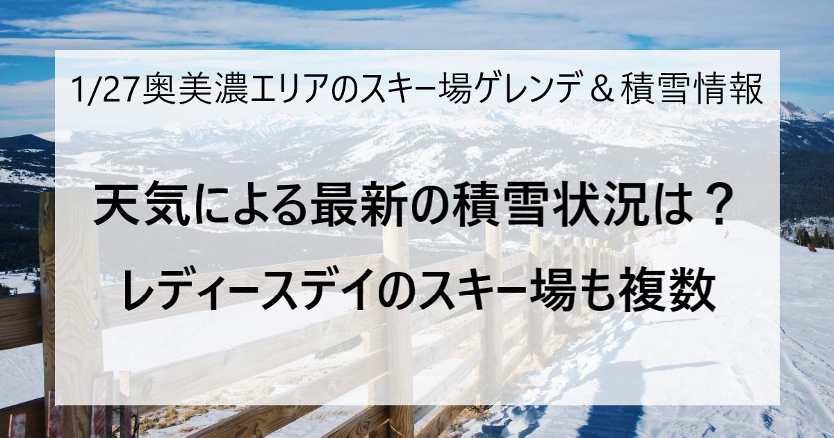 1月27日の奥美濃エリアのスキー場ゲレンデ&積雪情報