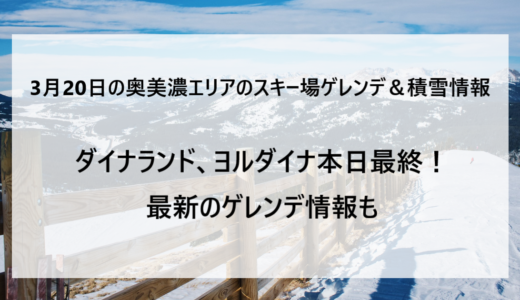 3月20日の奥美濃エリアのスキー場ゲレンデ&積雪情報