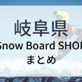 岐阜県スノーボードショップまとめ